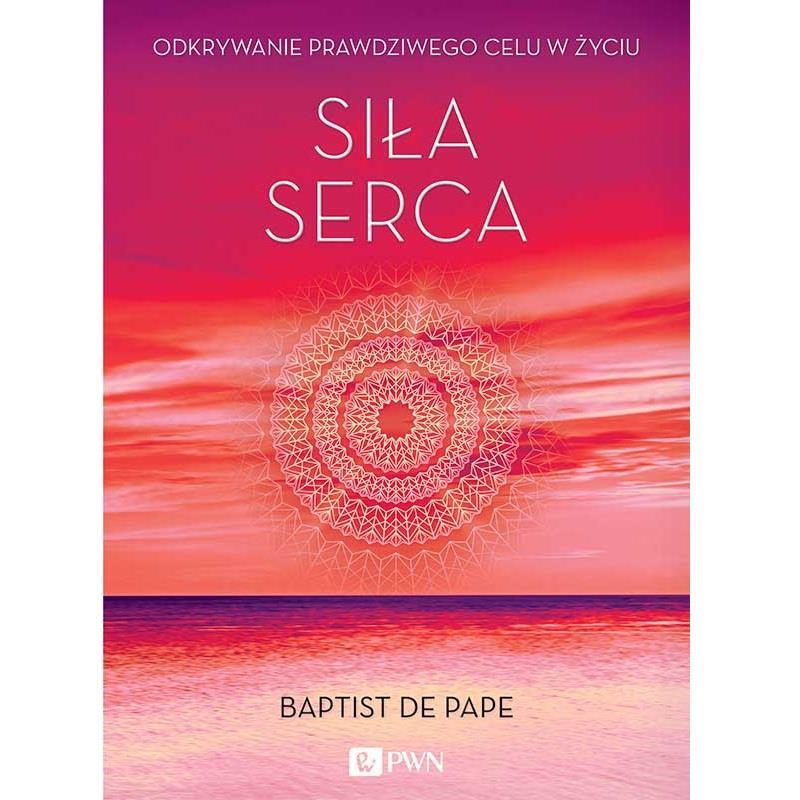 Siła serca. Odkrywanie prawdziwego celu w życiu, Baptist de Pape
