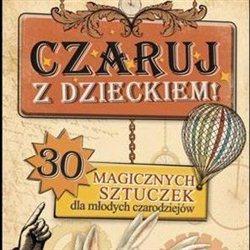 Czaruj z Dzieckiem. 30 magicznych sztuczek dla dzieci